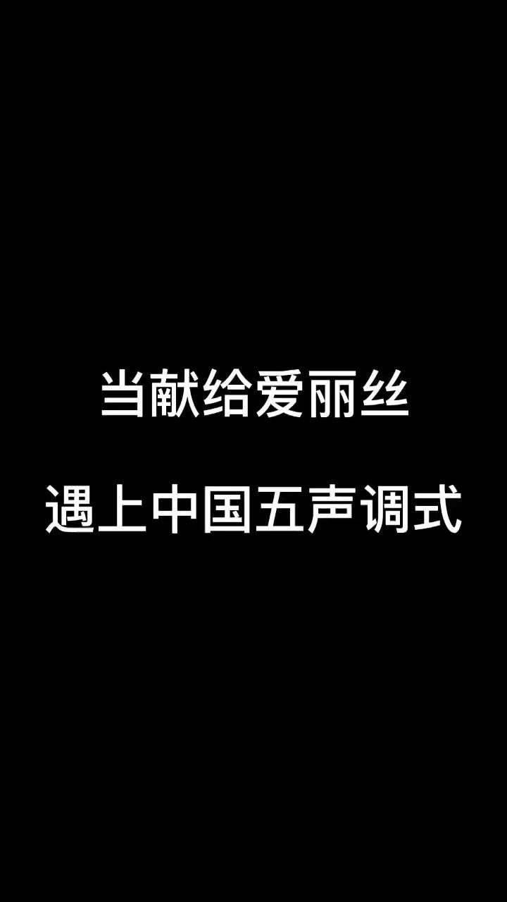 当献给爱丽丝遇上中国五声调式😘😘演奏视频